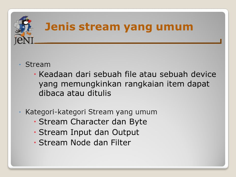 Stream Karakter dan Byte  Stream Karakter  Keadaan File atau device untuk karakter Unicode  Superclass dari semua class-class untuk stream karakter : ◦ Class Reader ◦ Class Writer ◦ Kedua class tersebut adalah abstract  Stream Byte  Untuk data biner  Class-class root untuk stream byte : ◦ Class InputStream ◦ ClassOutputStream ◦ Kedua class tersebut adalah abstract