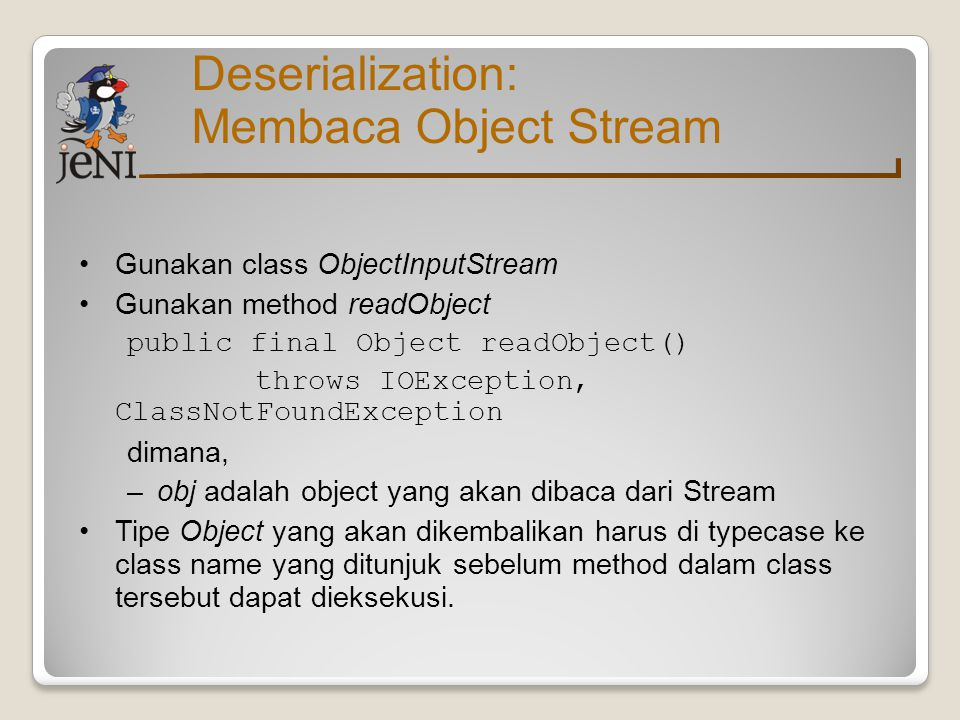 Deserialization: Membaca Object Stream Gunakan class ObjectInputStream Gunakan method readObject public final Object readObject() throws IOException,