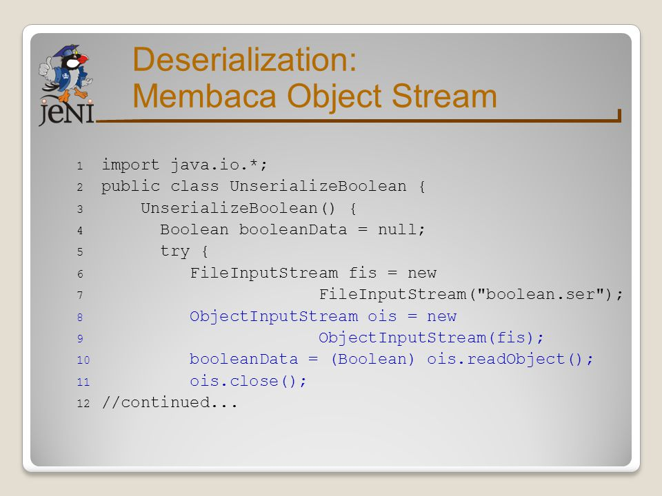 Deserialization: Membaca Object Stream 13 } catch (Exception e) { 14 e.printStackTrace(); 15 } 16 System.out.println( Unserialized Boolean from 17 + boolean.ser ); 18 System.out.println( Boolean data: + 19 booleanData); 20 System.out.println( Compare data with true: + 21 booleanData.equals(new Boolean( true ))); 22 } 23 //continued...