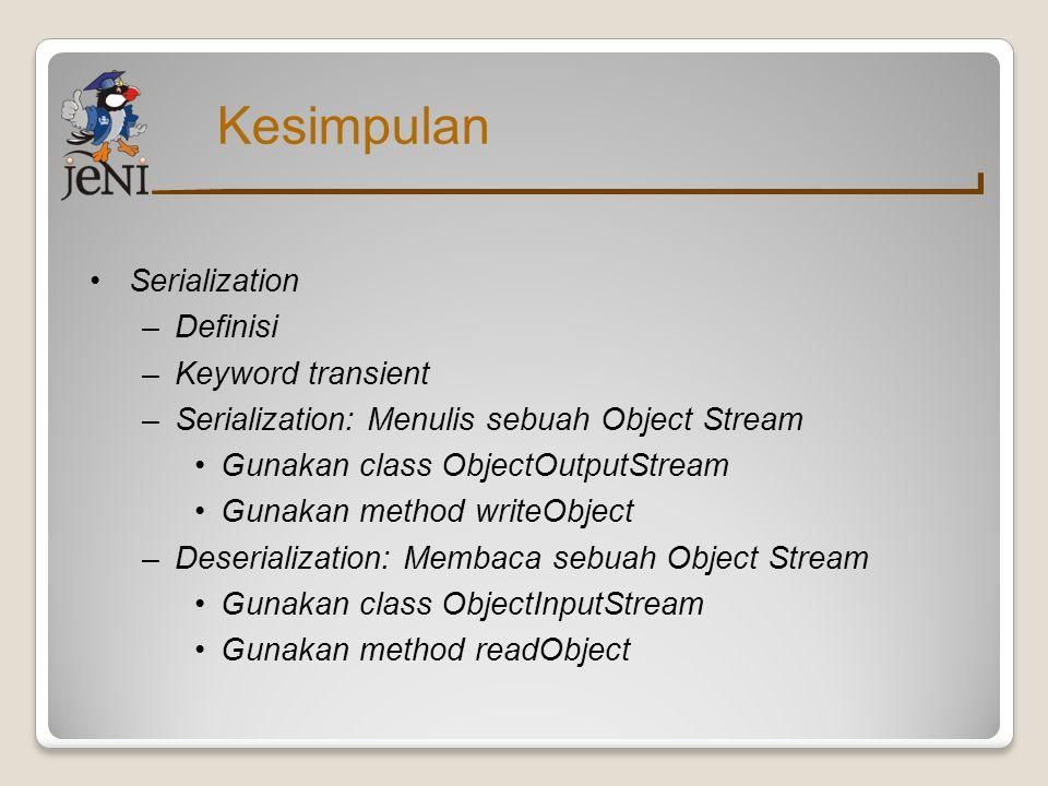 Kesimpulan Serialization –Definisi –Keyword transient –Serialization: Menulis sebuah Object Stream Gunakan class ObjectOutputStream Gunakan method writeObject –Deserialization: Membaca sebuah Object Stream Gunakan class ObjectInputStream Gunakan method readObject