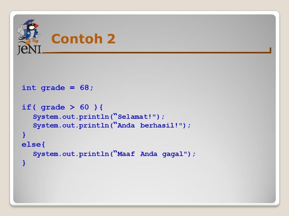 Contoh 2 int grade = 68; if( grade > 60 ){ System.out.println( Selamat! ); System.out.println( Anda berhasil! ); } else{ System.out.println( Maaf Anda gagal ); }