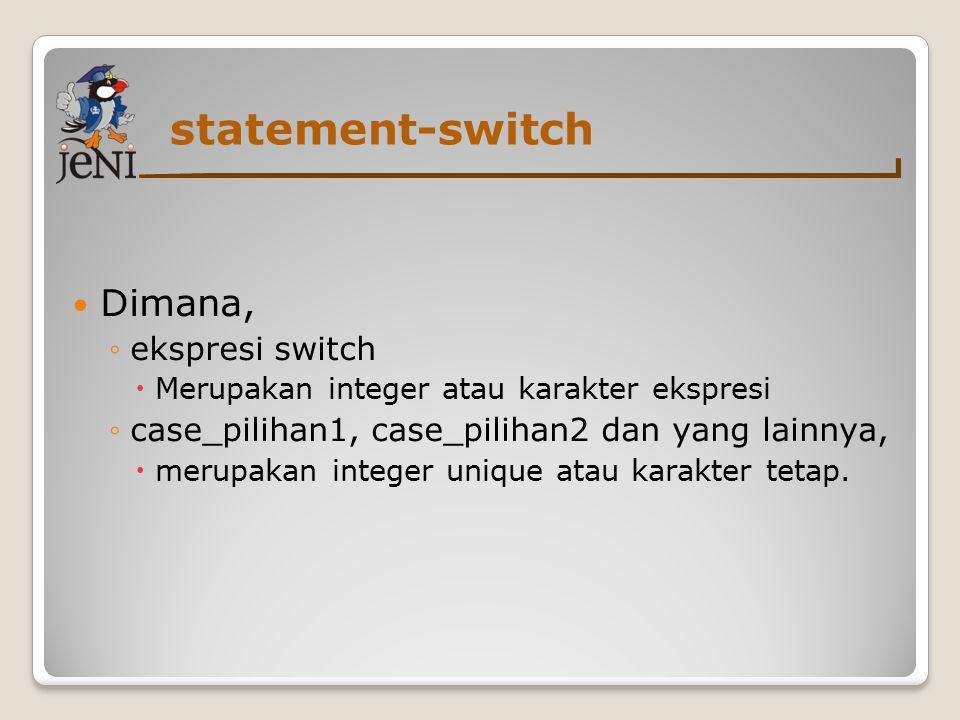 statement-switch Dimana, ◦ekspresi switch  Merupakan integer atau karakter ekspresi ◦case_pilihan1, case_pilihan2 dan yang lainnya,  merupakan integer unique atau karakter tetap.