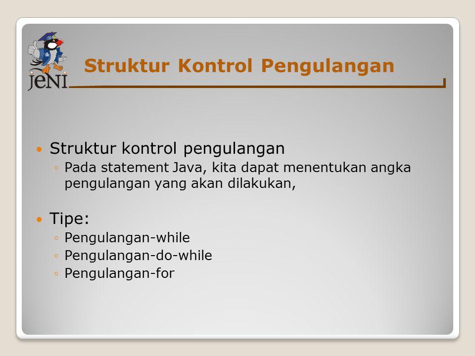 Struktur Kontrol Pengulangan Struktur kontrol pengulangan ◦Pada statement Java, kita dapat menentukan angka pengulangan yang akan dilakukan, Tipe: ◦Pengulangan-while ◦Pengulangan-do-while ◦Pengulangan-for