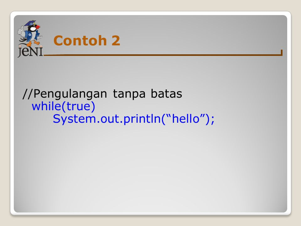 Contoh 2 //Pengulangan tanpa batas while(true) System.out.println( hello );