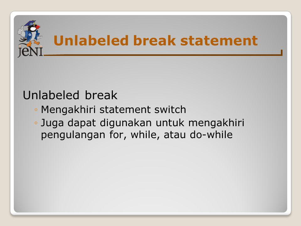 Unlabeled break statement Unlabeled break ◦Mengakhiri statement switch ◦Juga dapat digunakan untuk mengakhiri pengulangan for, while, atau do-while
