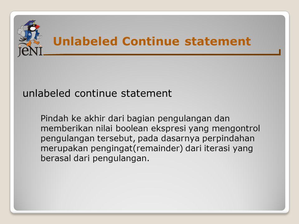 Unlabeled Continue statement unlabeled continue statement Pindah ke akhir dari bagian pengulangan dan memberikan nilai boolean ekspresi yang mengontrol pengulangan tersebut, pada dasarnya perpindahan merupakan pengingat(remainder) dari iterasi yang berasal dari pengulangan.