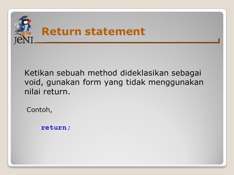 Return statement Ketikan sebuah method dideklasikan sebagai void, gunakan form yang tidak menggunakan nilai return.