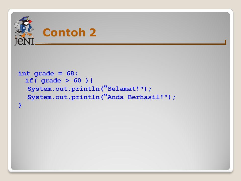 Contoh 2 int grade = 68; if( grade > 60 ){ System.out.println( Selamat! ); System.out.println( Anda Berhasil! ); }