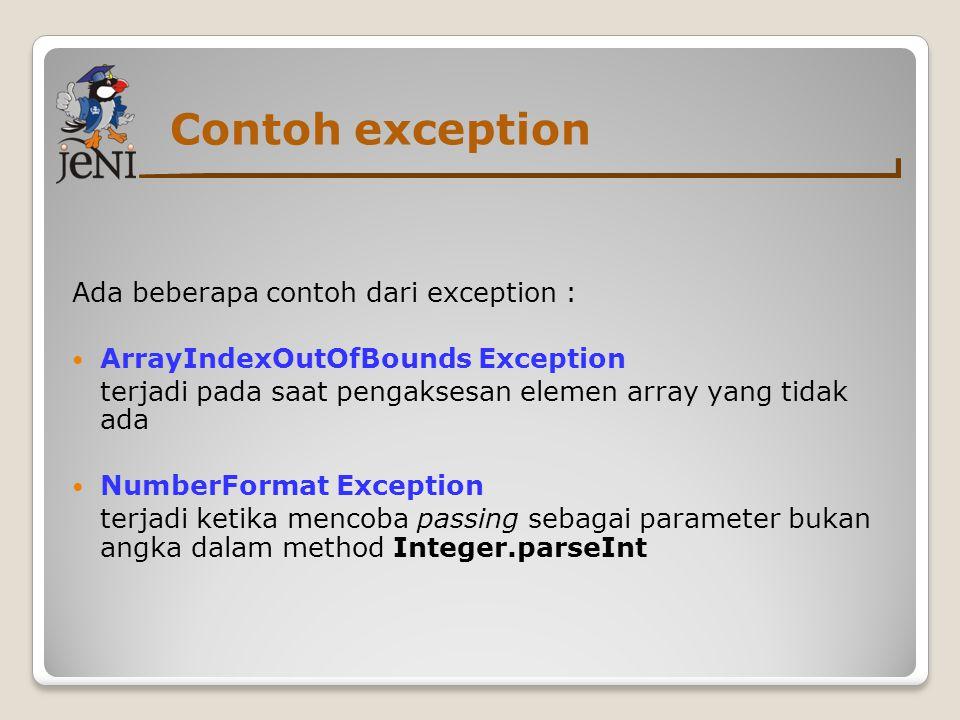Contoh exception Ada beberapa contoh dari exception : ArrayIndexOutOfBounds Exception terjadi pada saat pengaksesan elemen array yang tidak ada Number
