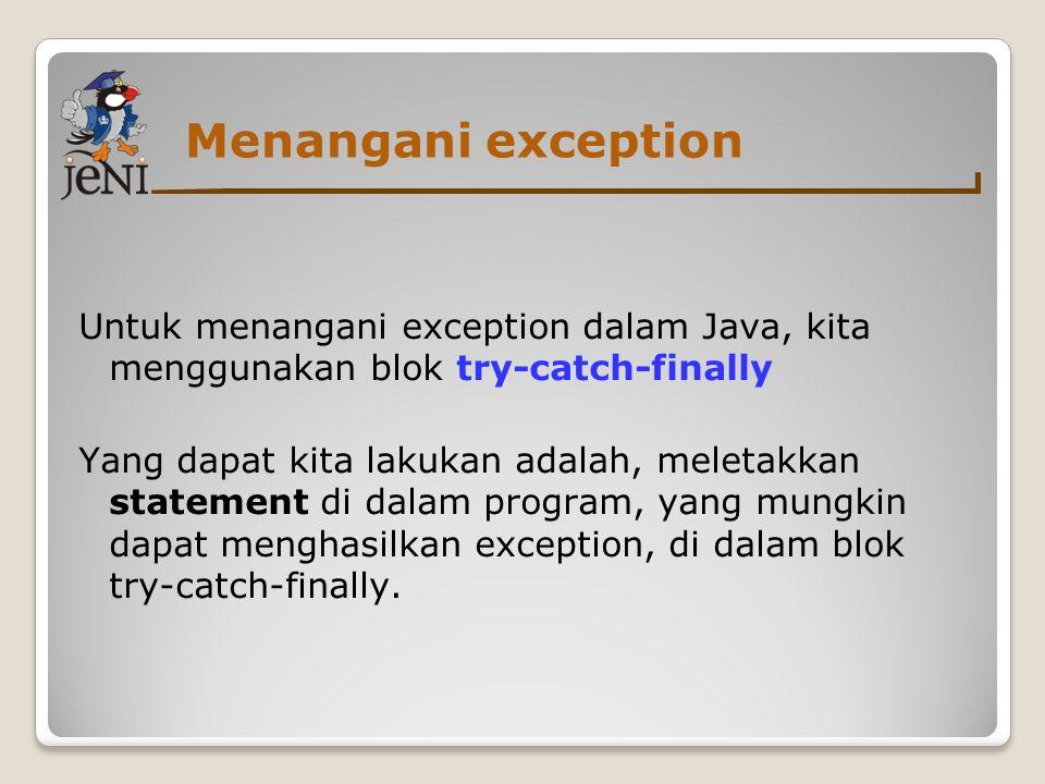 Menangani exception Untuk menangani exception dalam Java, kita menggunakan blok try-catch-finally Yang dapat kita lakukan adalah, meletakkan statement