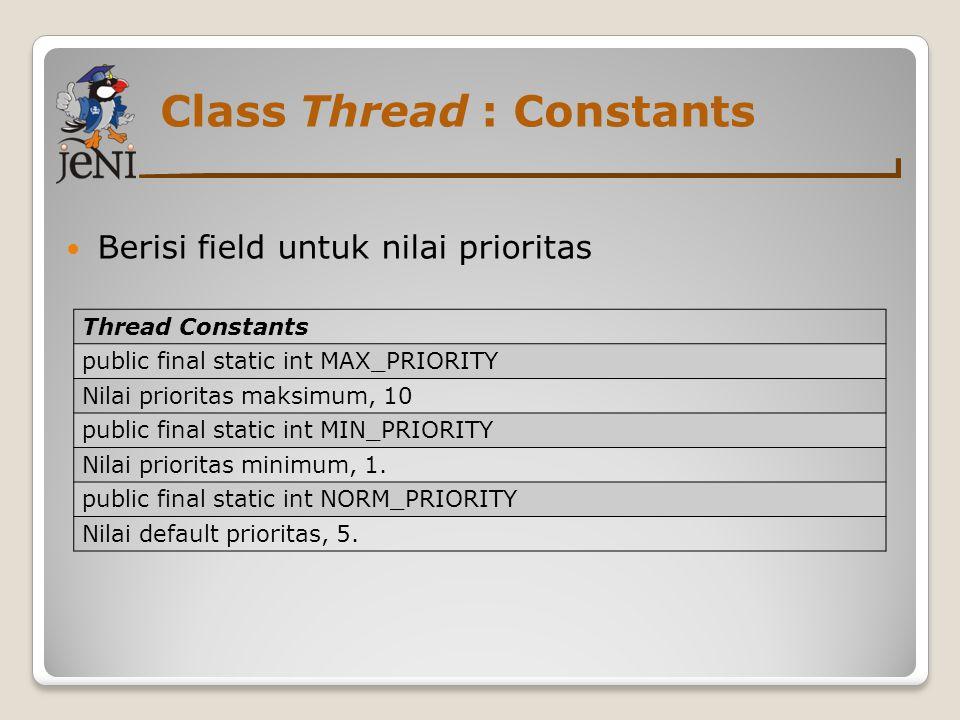 Class Thread : Constants Berisi field untuk nilai prioritas Thread Constants public final static int MAX_PRIORITY Nilai prioritas maksimum, 10 public