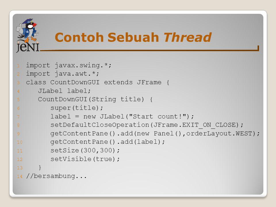 Contoh Sebuah Thread 1 import javax.swing.*; 2 import java.awt.*; 3 class CountDownGUI extends JFrame { 4 JLabel label; 5 CountDownGUI(String title) {