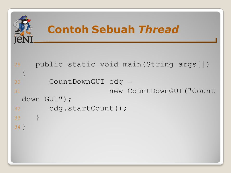 Contoh Sebuah Thread 29 public static void main(String args[]) { 30 CountDownGUI cdg = 31 new CountDownGUI( Count down GUI ); 32 cdg.startCount(); 33 } 34 }