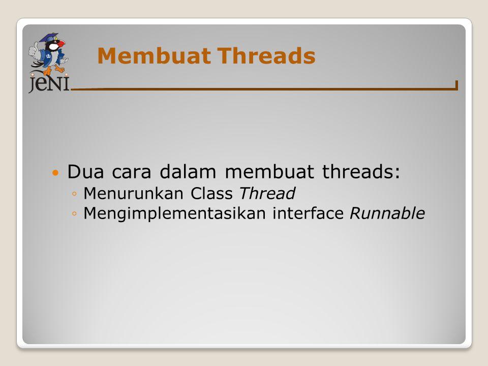 Membuat Threads Dua cara dalam membuat threads: ◦Menurunkan Class Thread ◦Mengimplementasikan interface Runnable