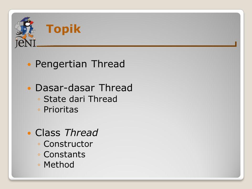 Topik Pengertian Thread Dasar-dasar Thread ◦State dari Thread ◦Prioritas Class Thread ◦Constructor ◦Constants ◦Method