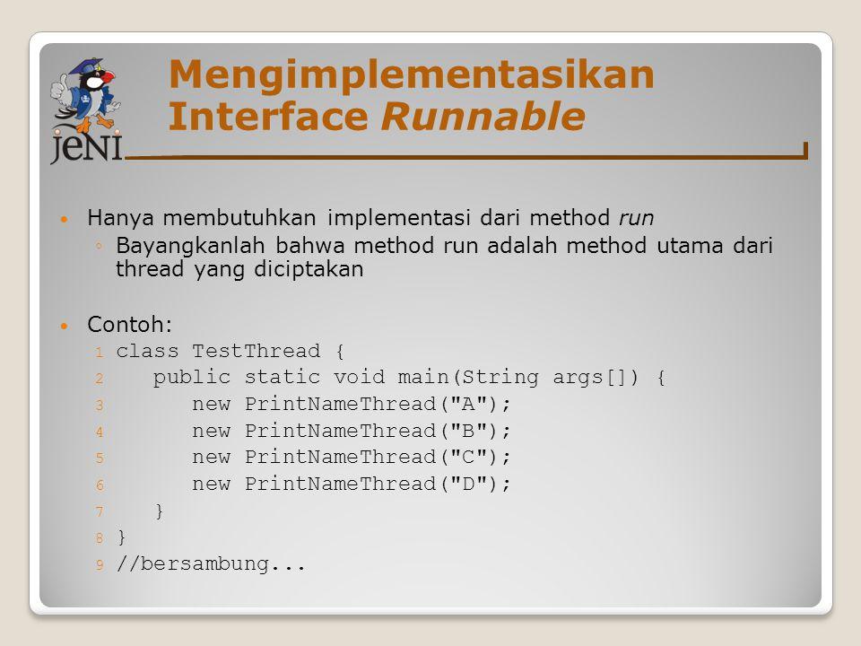 Mengimplementasikan Interface Runnable Hanya membutuhkan implementasi dari method run ◦Bayangkanlah bahwa method run adalah method utama dari thread y