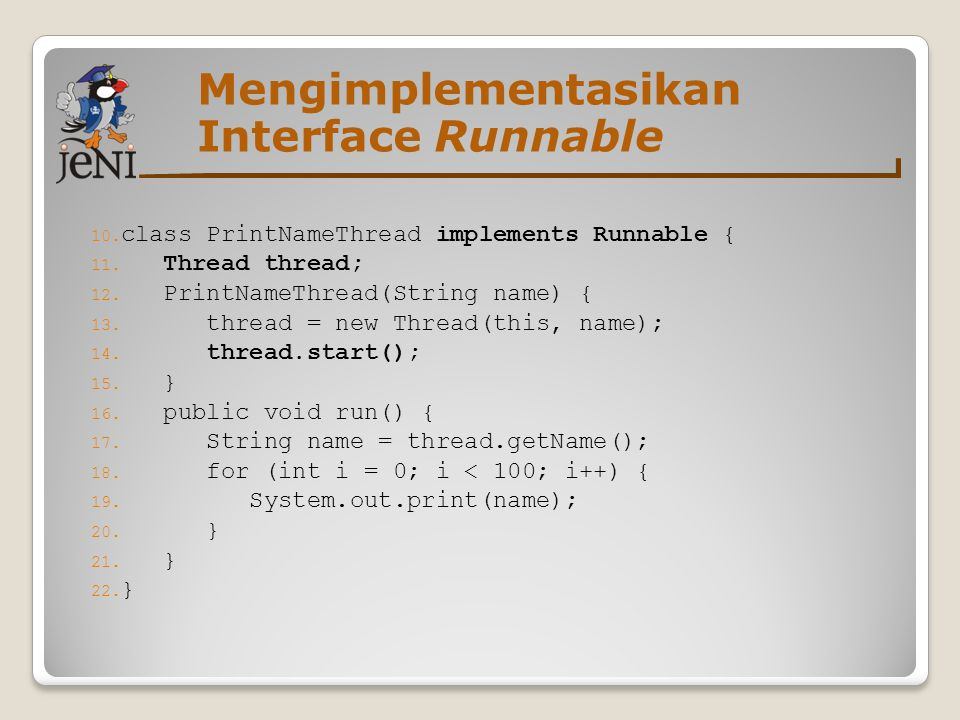 Mengimplementasikan Interface Runnable 10.class PrintNameThread implements Runnable { 11.