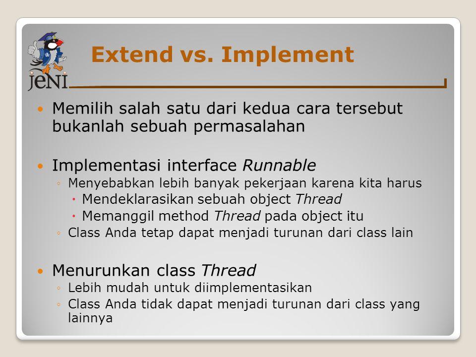 Extend vs. Implement Memilih salah satu dari kedua cara tersebut bukanlah sebuah permasalahan Implementasi interface Runnable ◦Menyebabkan lebih banya