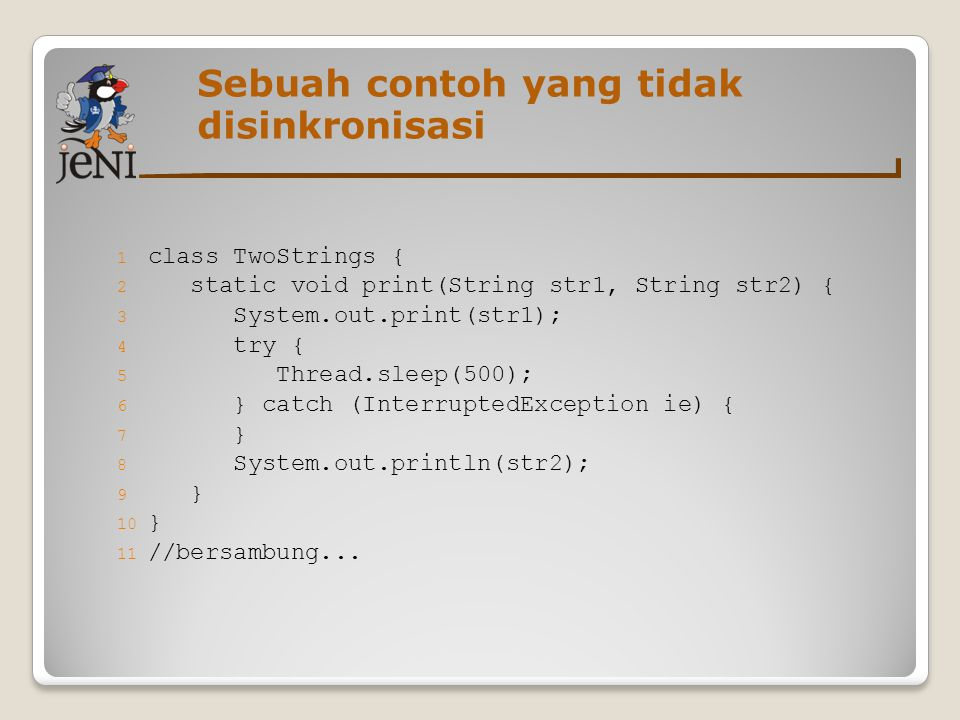 Sebuah contoh yang tidak disinkronisasi 1 class TwoStrings { 2 static void print(String str1, String str2) { 3 System.out.print(str1); 4 try { 5 Thread.sleep(500); 6 } catch (InterruptedException ie) { 7 } 8 System.out.println(str2); 9 } 10 } 11 //bersambung...