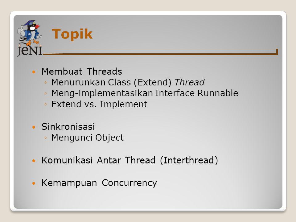 Topik Membuat Threads ◦Menurunkan Class (Extend) Thread ◦Meng-implementasikan Interface Runnable ◦Extend vs. Implement Sinkronisasi ◦Mengunci Object K