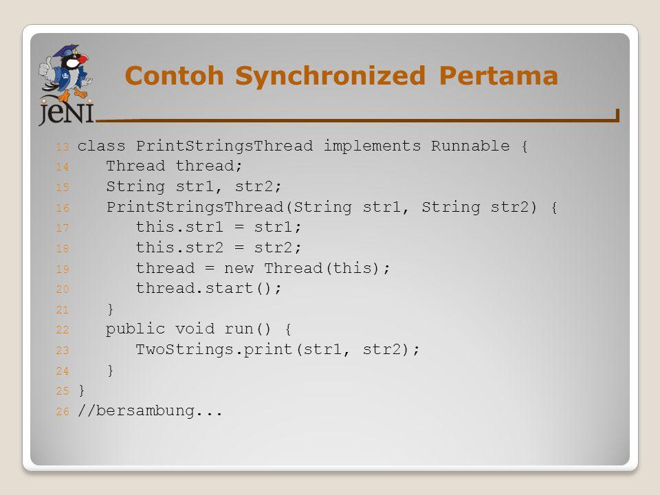 Contoh Synchronized Pertama 13 class PrintStringsThread implements Runnable { 14 Thread thread; 15 String str1, str2; 16 PrintStringsThread(String str