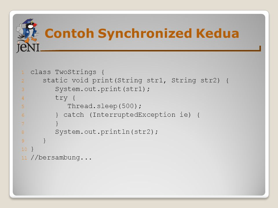 Contoh Synchronized Kedua 1 class TwoStrings { 2 static void print(String str1, String str2) { 3 System.out.print(str1); 4 try { 5 Thread.sleep(500); 6 } catch (InterruptedException ie) { 7 } 8 System.out.println(str2); 9 } 10 } 11 //bersambung...