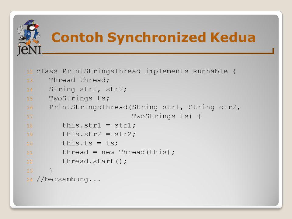 Contoh Synchronized Kedua 12 class PrintStringsThread implements Runnable { 13 Thread thread; 14 String str1, str2; 15 TwoStrings ts; 16 PrintStringsT