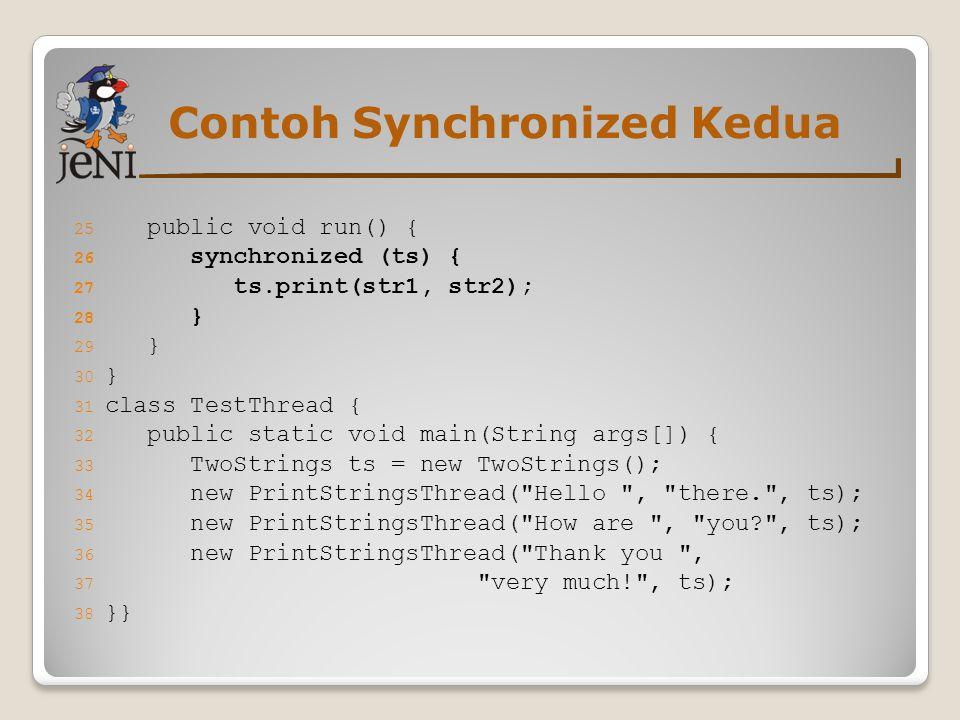 Contoh Synchronized Kedua 25 public void run() { 26 synchronized (ts) { 27 ts.print(str1, str2); 28 } 29 } 30 } 31 class TestThread { 32 public static