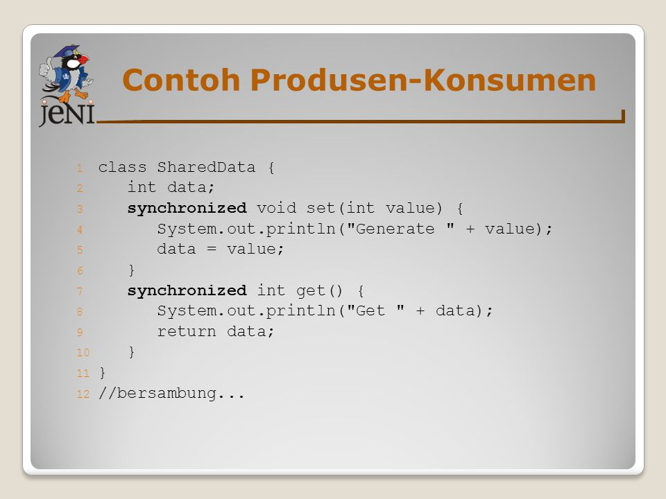 Contoh Produsen-Konsumen 1 class SharedData { 2 int data; 3 synchronized void set(int value) { 4 System.out.println( Generate + value); 5 data = value; 6 } 7 synchronized int get() { 8 System.out.println( Get + data); 9 return data; 10 } 11 } 12 //bersambung...