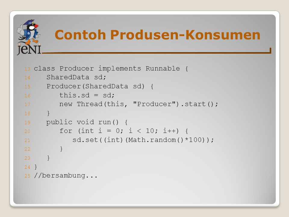 Contoh Produsen-Konsumen 13 class Producer implements Runnable { 14 SharedData sd; 15 Producer(SharedData sd) { 16 this.sd = sd; 17 new Thread(this, Producer ).start(); 18 } 19 public void run() { 20 for (int i = 0; i < 10; i++) { 21 sd.set((int)(Math.random()*100)); 22 } 23 } 24 } 25 //bersambung...
