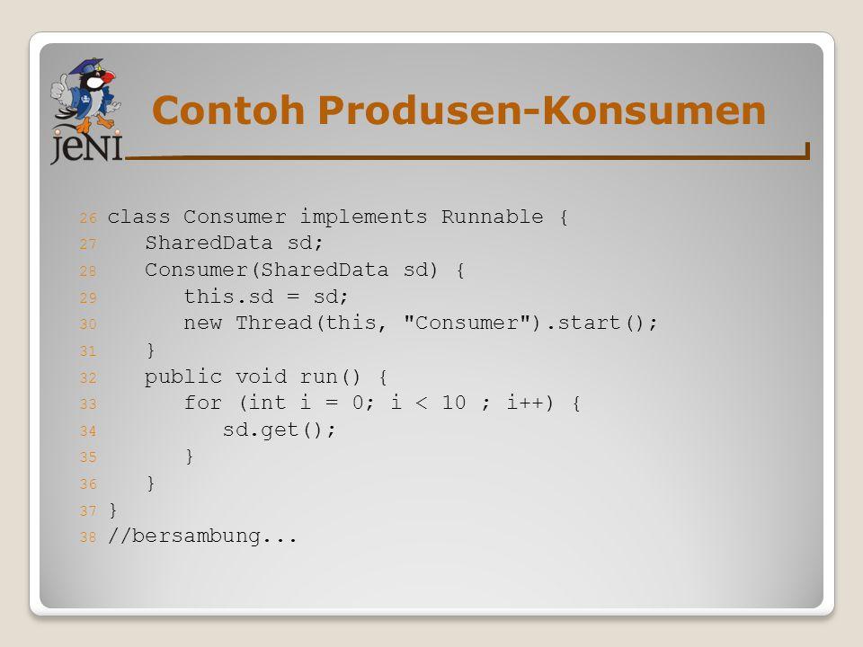 Contoh Produsen-Konsumen 26 class Consumer implements Runnable { 27 SharedData sd; 28 Consumer(SharedData sd) { 29 this.sd = sd; 30 new Thread(this,