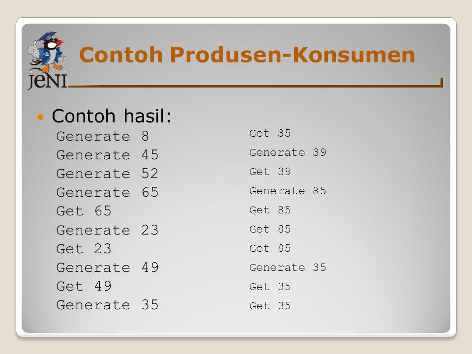 Contoh Produsen-Konsumen Contoh hasil: Generate 8 Generate 45 Generate 52 Generate 65 Get 65 Generate 23 Get 23 Generate 49 Get 49 Generate 35 Get 35