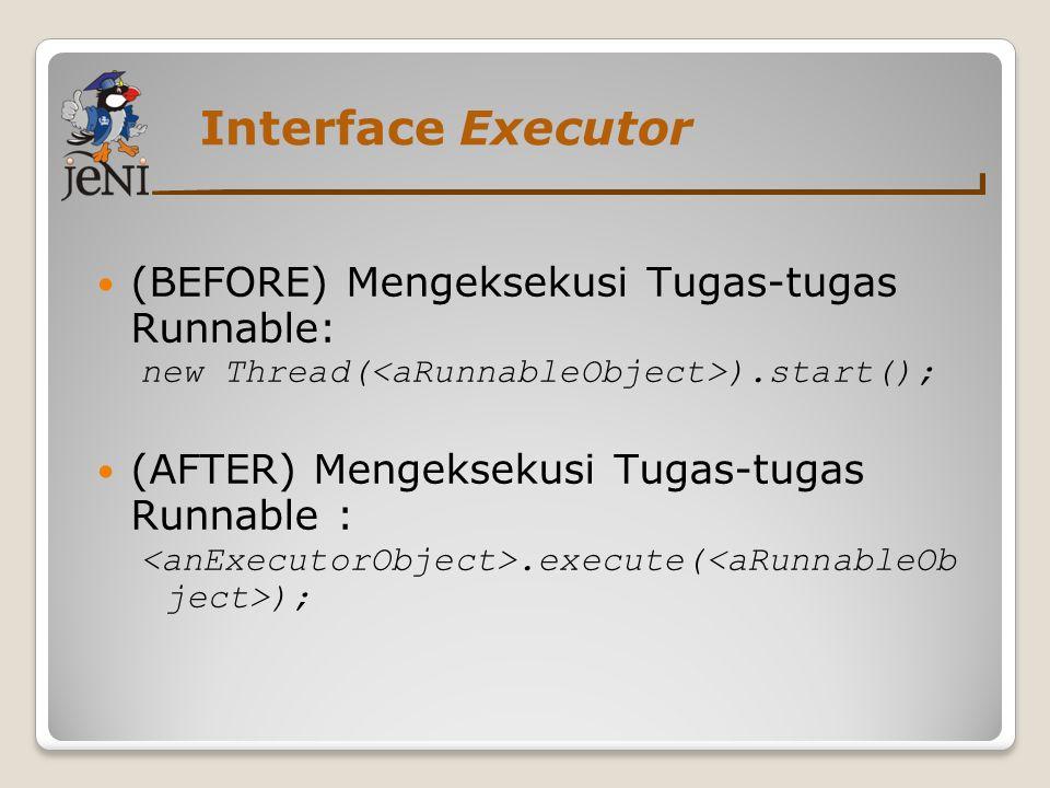 Interface Executor (BEFORE) Mengeksekusi Tugas-tugas Runnable: new Thread( ).start(); (AFTER) Mengeksekusi Tugas-tugas Runnable :.execute( );