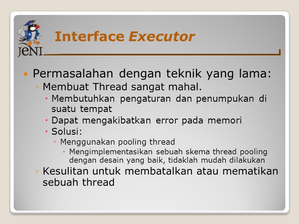 Interface Executor Permasalahan dengan teknik yang lama: ◦Membuat Thread sangat mahal.  Membutuhkan pengaturan dan penumpukan di suatu tempat  Dapat