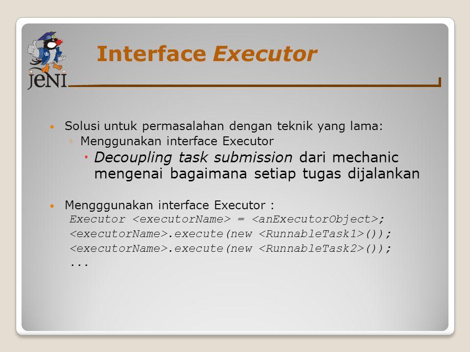 Interface Executor Solusi untuk permasalahan dengan teknik yang lama: ◦Menggunakan interface Executor  Decoupling task submission dari mechanic menge