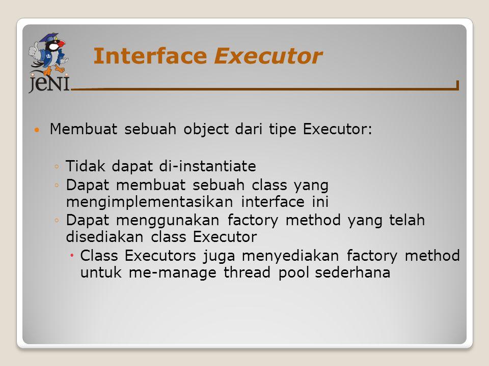 Interface Executor Membuat sebuah object dari tipe Executor: ◦Tidak dapat di-instantiate ◦Dapat membuat sebuah class yang mengimplementasikan interfac