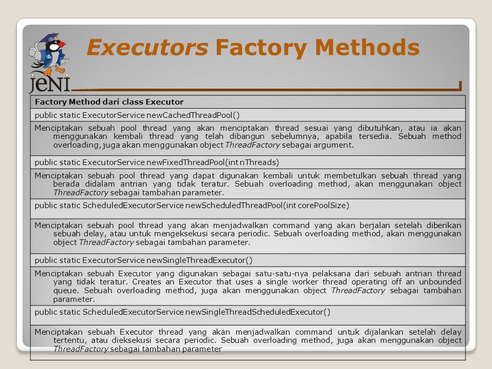 Executors Factory Methods Factory Method dari class Executor public static ExecutorService newCachedThreadPool() Menciptakan sebuah pool thread yang a
