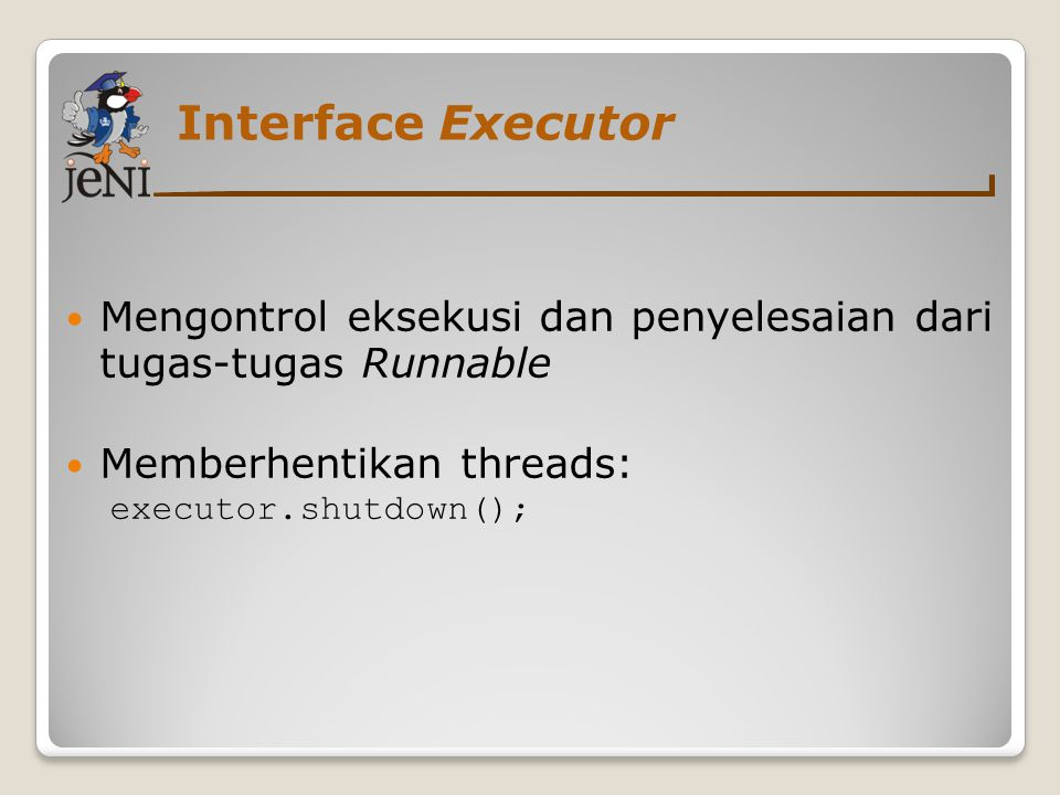 Interface Executor Mengontrol eksekusi dan penyelesaian dari tugas-tugas Runnable Memberhentikan threads: executor.shutdown();
