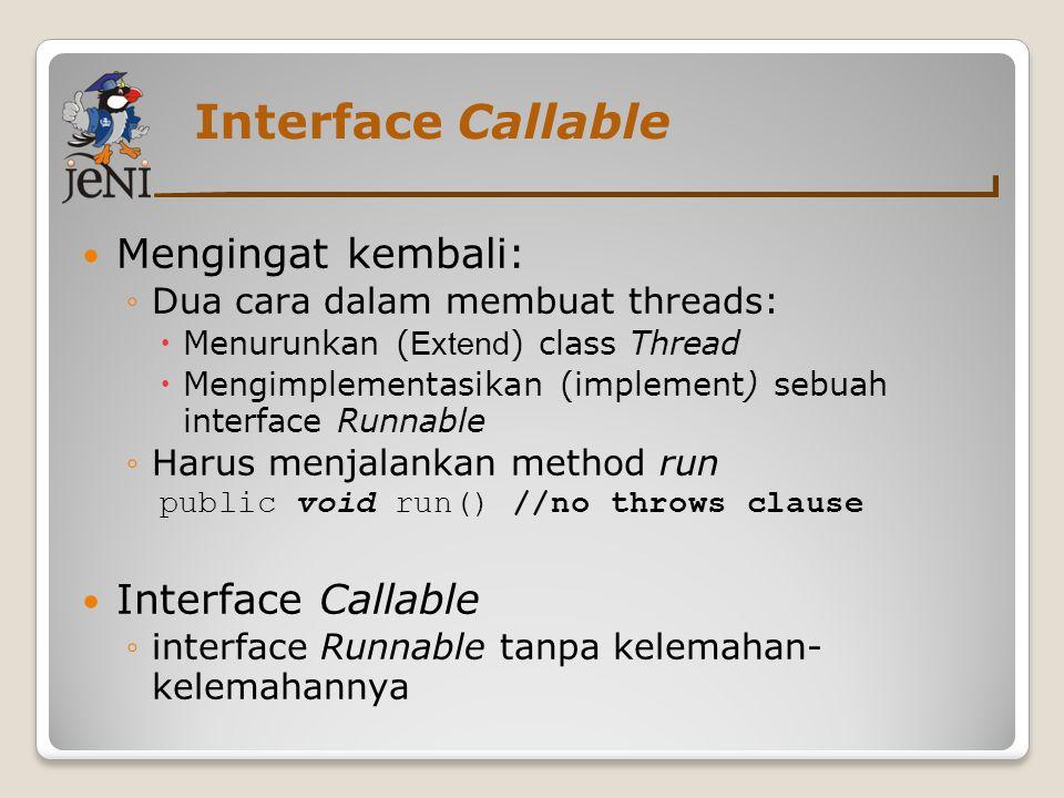Interface Callable Mengingat kembali: ◦Dua cara dalam membuat threads:  Menurunkan ( Extend ) class Thread  Mengimplementasikan (implement) sebuah i