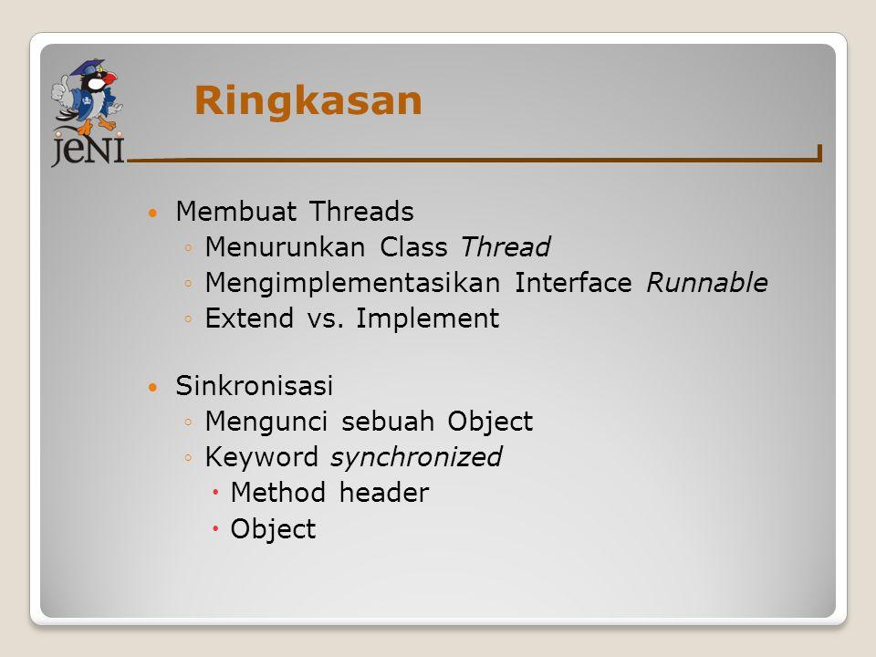 Ringkasan Membuat Threads ◦Menurunkan Class Thread ◦Mengimplementasikan Interface Runnable ◦Extend vs. Implement Sinkronisasi ◦Mengunci sebuah Object