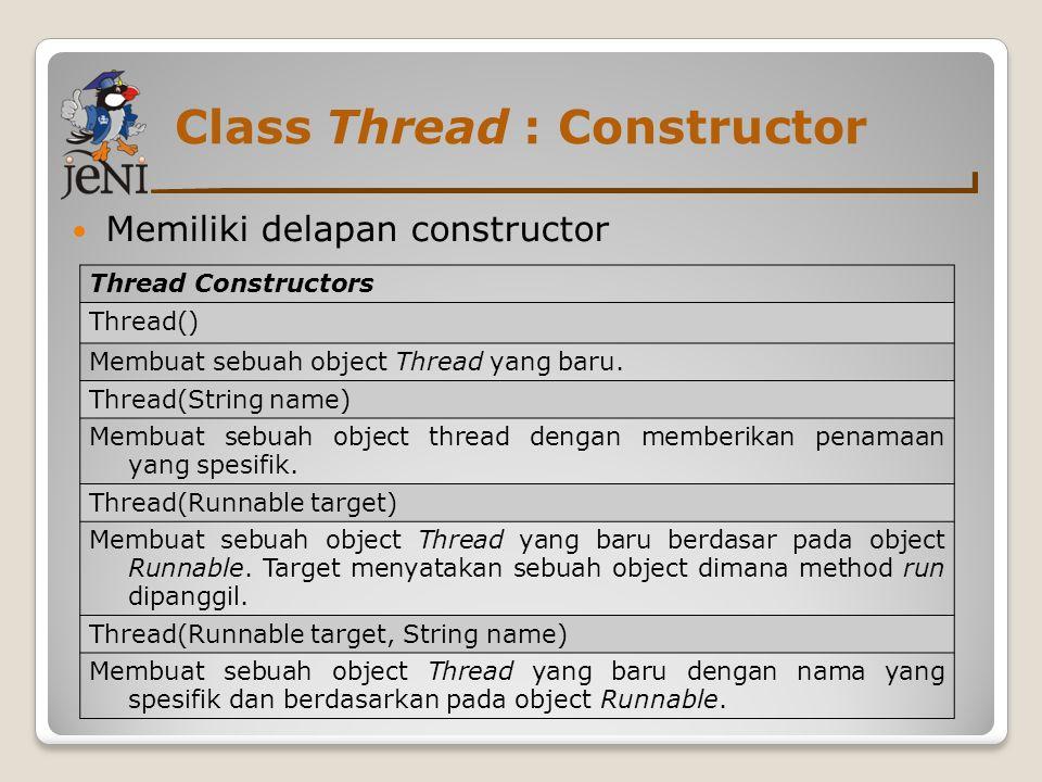 Class Thread : Constructor Memiliki delapan constructor Thread Constructors Thread() Membuat sebuah object Thread yang baru. Thread(String name) Membu