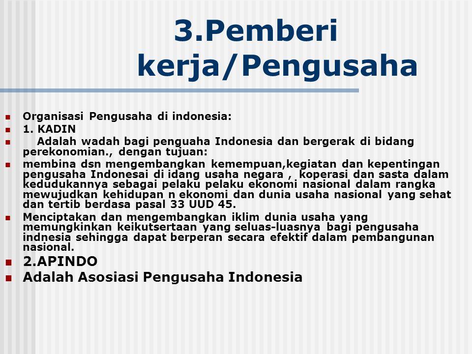 3.Pemberi kerja/Pengusaha Organisasi Pengusaha di indonesia: 1. KADIN Adalah wadah bagi penguaha Indonesia dan bergerak di bidang perekonomian., denga