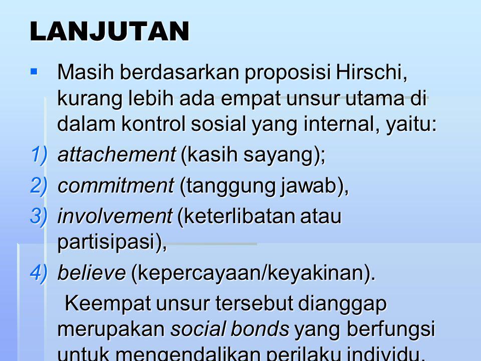 LANJUTAN  Masih berdasarkan proposisi Hirschi, kurang lebih ada empat unsur utama di dalam kontrol sosial yang internal, yaitu: 1)attachement (kasih sayang); 2)commitment (tanggung jawab), 3)involvement (keterlibatan atau partisipasi), 4)believe (kepercayaan/keyakinan).