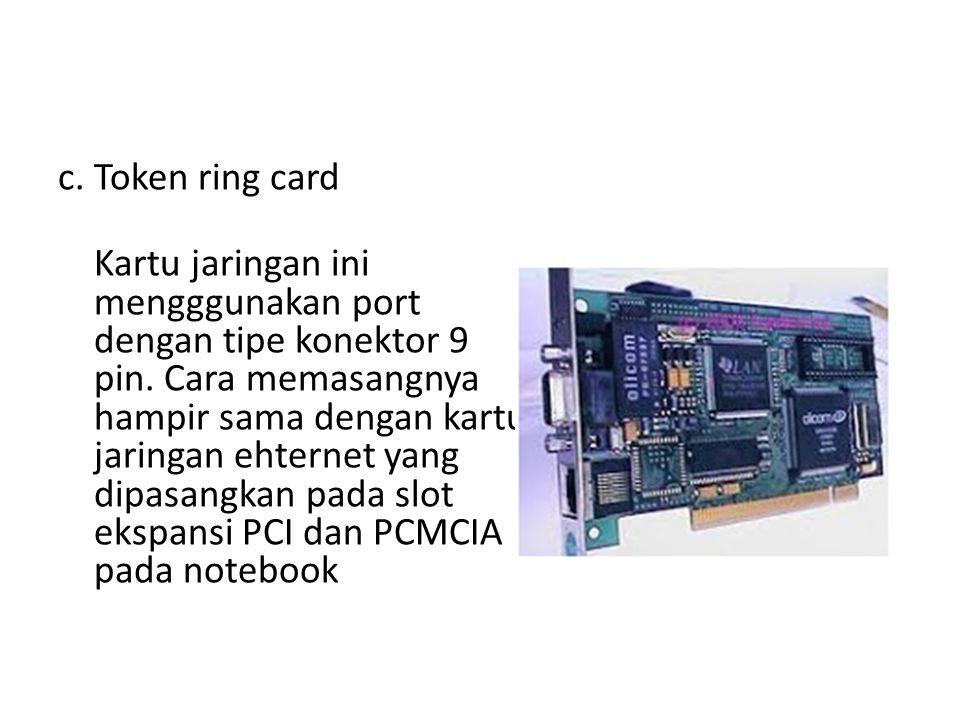 c. Token ring card Kartu jaringan ini mengggunakan port dengan tipe konektor 9 pin. Cara memasangnya hampir sama dengan kartu jaringan ehternet yang d