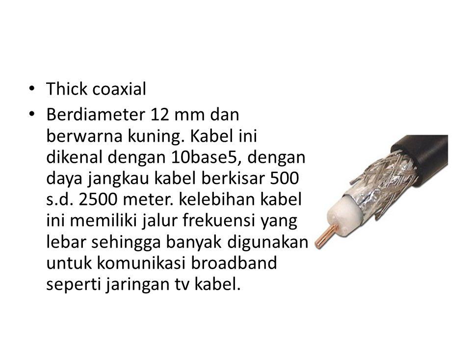 Thick coaxial Berdiameter 12 mm dan berwarna kuning. Kabel ini dikenal dengan 10base5, dengan daya jangkau kabel berkisar 500 s.d. 2500 meter. kelebih
