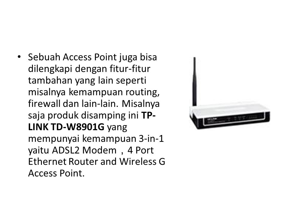 Sebuah Access Point juga bisa dilengkapi dengan fitur-fitur tambahan yang lain seperti misalnya kemampuan routing, firewall dan lain-lain. Misalnya sa
