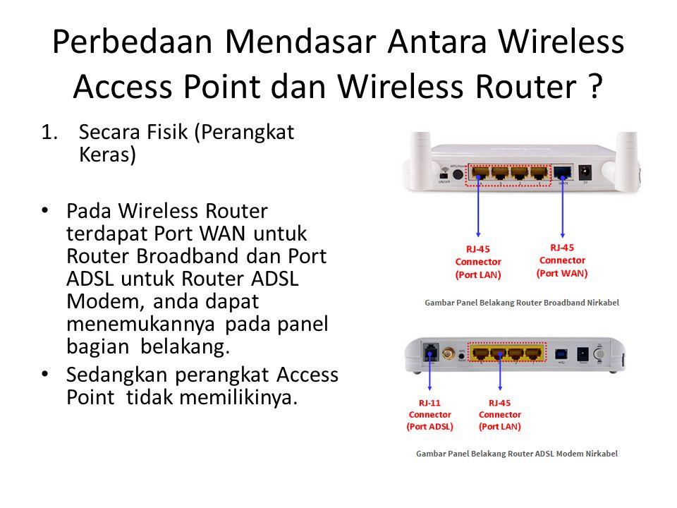 Perbedaan Mendasar Antara Wireless Access Point dan Wireless Router ? 1.Secara Fisik (Perangkat Keras) Pada Wireless Router terdapat Port WAN untuk Ro