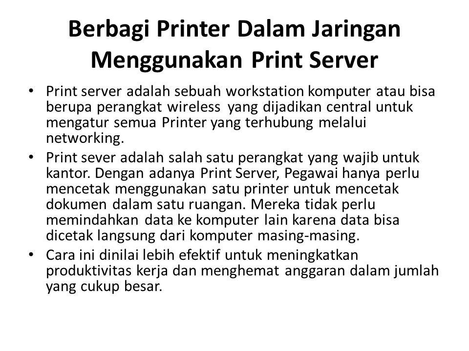 Berbagi Printer Dalam Jaringan Menggunakan Print Server Print server adalah sebuah workstation komputer atau bisa berupa perangkat wireless yang dijad
