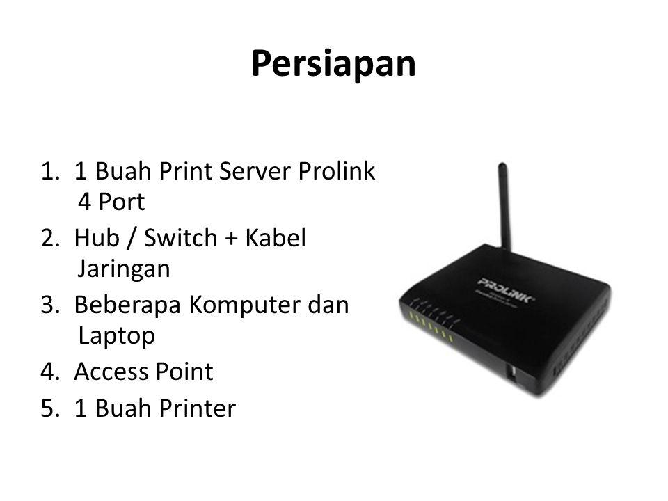 Persiapan 1. 1 Buah Print Server Prolink 4 Port 2. Hub / Switch + Kabel Jaringan 3. Beberapa Komputer dan Laptop 4. Access Point 5. 1 Buah Printer