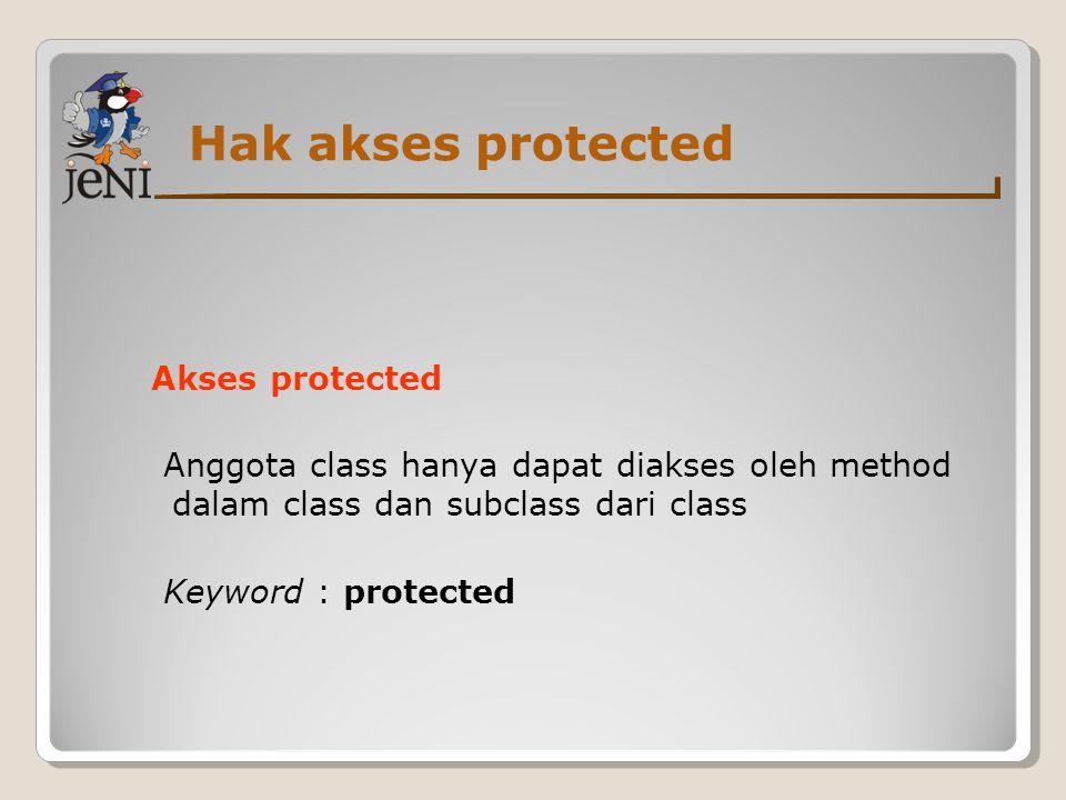 Hak akses protected Akses protected Anggota class hanya dapat diakses oleh method dalam class dan subclass dari class Keyword : protected